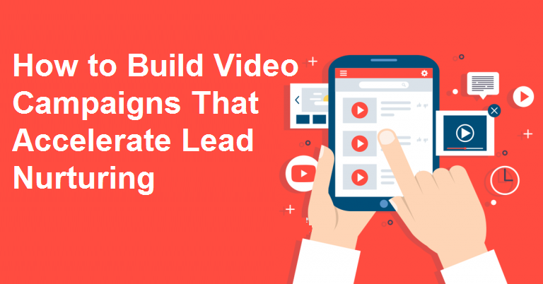 How to Build Video Campaigns That Accelerate Lead Nurturing